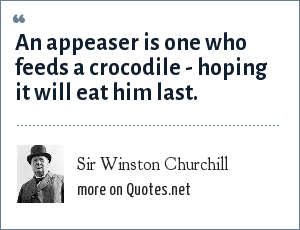Sir Winston Churchill: An appeaser is one who feeds a crocodile - hoping it will eat him last.