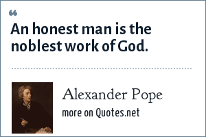 Alexander Pope: An honest man is the noblest work of God.