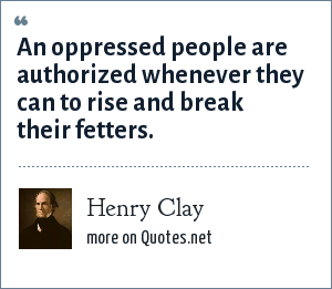Henry Clay: An oppressed people are authorized whenever they can to rise and break their fetters.
