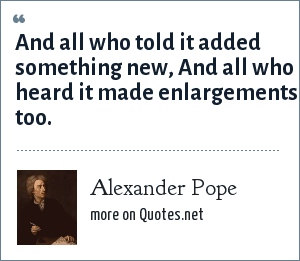 Alexander Pope: And all who told it added something new, And all who heard it made enlargements too.
