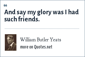 William Butler Yeats: And say my glory was I had such friends.