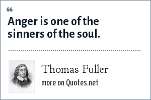 Thomas Fuller: Anger is one of the sinners of the soul.