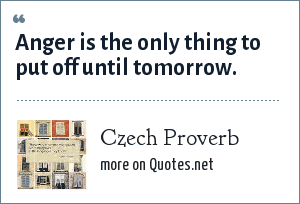 Czech Proverb: Anger is the only thing to put off until tomorrow.