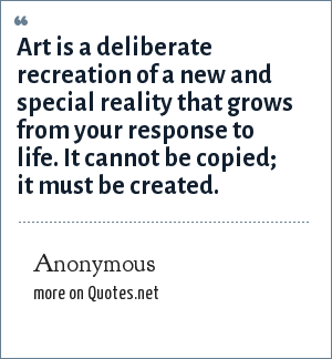 Anonymous: Art is a deliberate recreation of a new and special reality that grows from your response to life. It cannot be copied; it must be created.