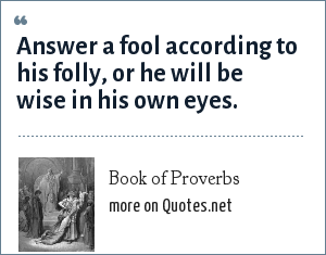 Book of Proverbs: Answer a fool according to his folly, or he will be wise in his own eyes.