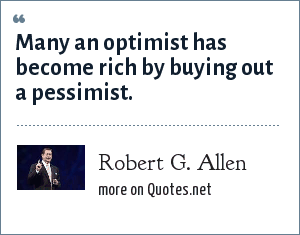 Robert G. Allen: Many an optimist has become rich by buying out a pessimist.