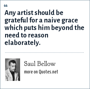 Saul Bellow: Any artist should be grateful for a naive grace which puts him beyond the need to reason elaborately.