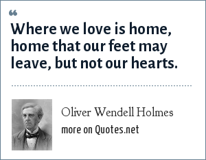 Oliver Wendell Holmes: Where we love is home, home that our feet may leave, but not our hearts.