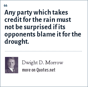 Dwight D. Morrow: Any party which takes credit for the rain must not be surprised if its opponents blame it for the drought.