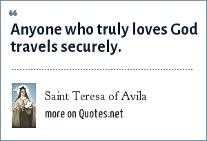 Saint Teresa of Avila: Anyone who truly loves God travels securely.