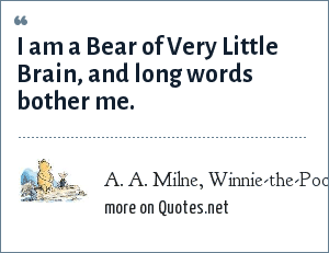 A. A. Milne, Winnie-the-Pooh: I am a Bear of Very Little Brain, and long words bother me.