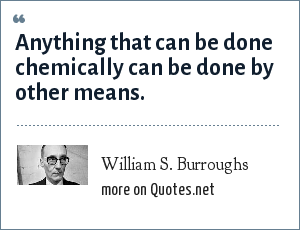 William S. Burroughs: Anything that can be done chemically can be done by other means.