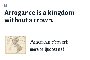 American Proverb: Arrogance is a kingdom without a crown.