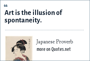 Japanese Proverb: Art is the illusion of spontaneity.
