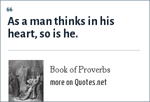 Book of Proverbs: As a man thinks in his heart, so is he.
