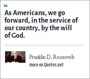 Franklin D. Roosevelt: As Americans, we go forward, in the service of our country, by the will of God.