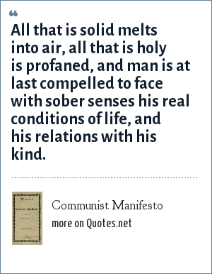 Communist Manifesto: All that is solid melts into air, all that is holy is profaned, and man is at last compelled to face with sober senses his real conditions of life, and his relations with his kind.