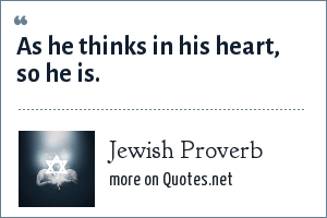 Jewish Proverb: As he thinks in his heart, so he is.