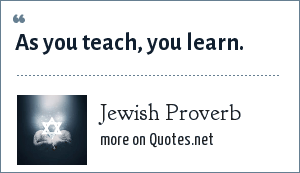 Jewish Proverb: As you teach, you learn.
