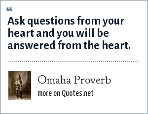 Omaha Proverb: Ask questions from your heart and you will be answered from the heart.