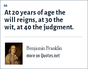 Benjamin Franklin: At 20 years of age the will reigns, at 30 the wit, at 40 the judgment.