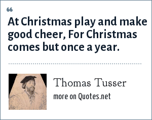 Thomas Tusser: At Christmas play and make good cheer, For Christmas comes but once a year.