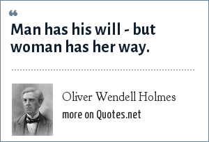 Oliver Wendell Holmes: Man has his will - but woman has her way.