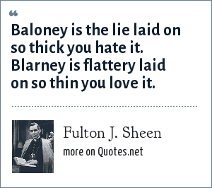 Fulton J. Sheen: Baloney is the lie laid on so thick you hate it. Blarney is flattery laid on so thin you love it.