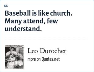 Leo Durocher: Baseball is like church. Many attend, few understand.