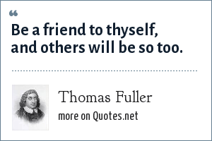 Thomas Fuller: Be a friend to thyself, and others will be so too.