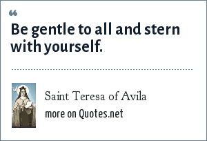 Saint Teresa of Avila: Be gentle to all and stern with yourself.