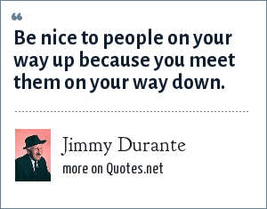Jimmy Durante: Be nice to people on your way up because you meet them on your way down.
