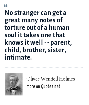 Oliver Wendell Holmes: No stranger can get a great many notes of torture out of a human soul it takes one that knows it well -- parent, child, brother, sister, intimate.