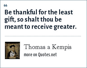 Thomas a Kempis: Be thankful for the least gift, so shalt thou be meant to receive greater.