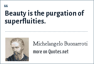 Michelangelo Buonarroti: Beauty is the purgation of superfluities.