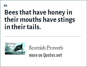 Scottish Proverb: Bees that have honey in their mouths have stings in their tails.