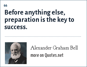 Alexander Graham Bell: Before anything else, preparation is the key to success.