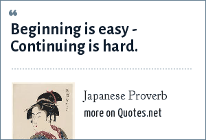 Japanese Proverb: Beginning is easy - Continuing is hard.