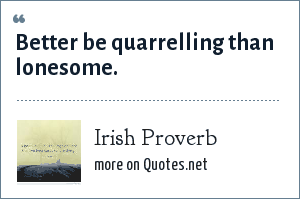 Irish Proverb: Better be quarrelling than lonesome.