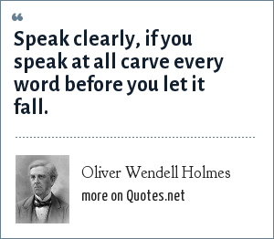 Oliver Wendell Holmes: Speak clearly, if you speak at all carve every word before you let it fall.