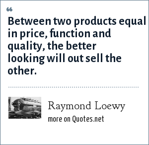 Raymond Loewy: Between two products equal in price, function and quality, the better looking will out sell the other.