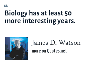 James D. Watson: Biology has at least 50 more interesting years.