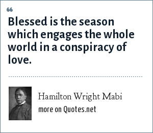 Hamilton Wright Mabi: Blessed is the season which engages the whole world in a conspiracy of love.