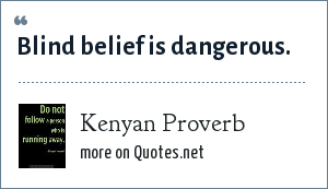 Kenyan Proverb: Blind belief is dangerous.
