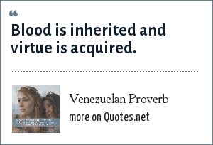 Venezuelan Proverb: Blood is inherited and virtue is acquired.