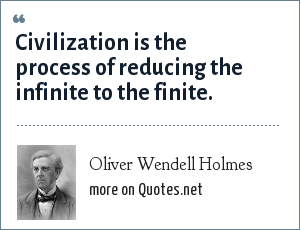 Oliver Wendell Holmes: Civilization is the process of reducing the infinite to the finite.