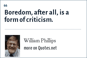 William Phillips: Boredom, after all, is a form of criticism.