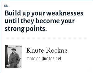 Knute Rockne: Build up your weaknesses until they become your strong points.