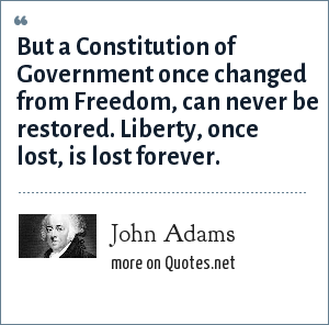 John Adams: But a Constitution of Government once changed from Freedom, can never be restored. Liberty, once lost, is lost forever.