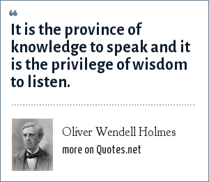 Oliver Wendell Holmes: It is the province of knowledge to speak and it is the privilege of wisdom to listen.